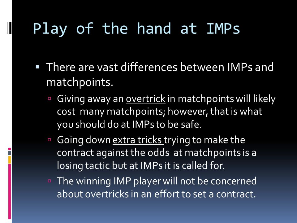 Play of the hand at IMPs  There are vast differences between IMPs and matchpoints.