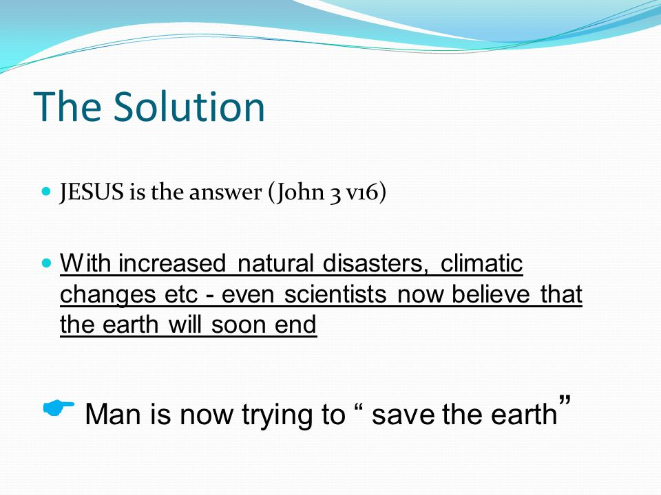 The Solution JESUS is the answer (John 3 v16) With increased natural disasters, climatic changes etc - even scientists now believe that the earth will