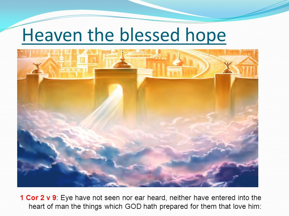 Heaven the blessed hope 1 Cor 2 v 9: Eye have not seen nor ear heard, neither have entered into the heart of man the things which GOD hath prepared for them that love him: