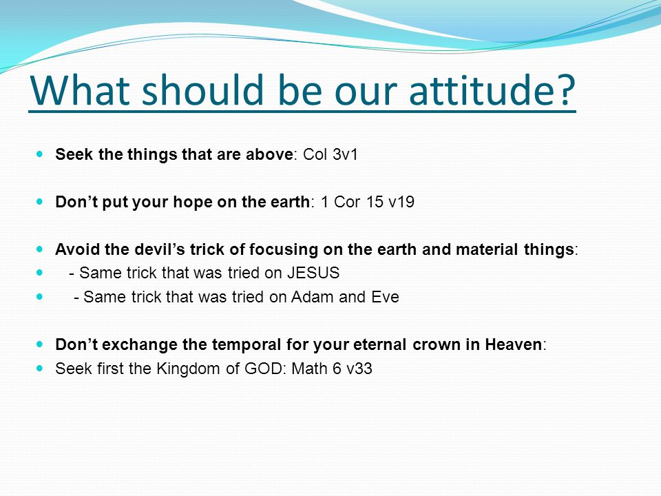 What should be our attitude? Seek the things that are above: Col 3v1 Don't put your hope on the earth: 1 Cor 15 v19 Avoid the devil's trick of focusin