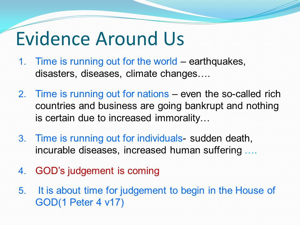 Evidence Around Us 1. Time is running out for the world – earthquakes, disasters, diseases, climate changes…. 2. Time is running out for nations – eve