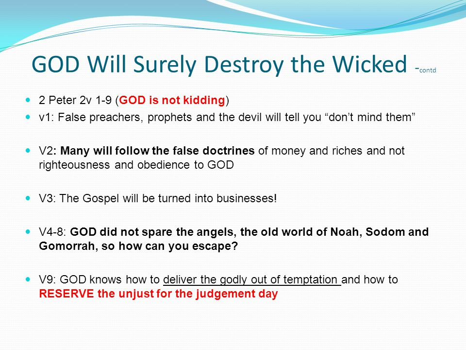 2 Peter 2v 1-9 (GOD is not kidding) v1: False preachers, prophets and the devil will tell you don't mind them V2: Many will follow the false doctrines of money and riches and not righteousness and obedience to GOD V3: The Gospel will be turned into businesses.