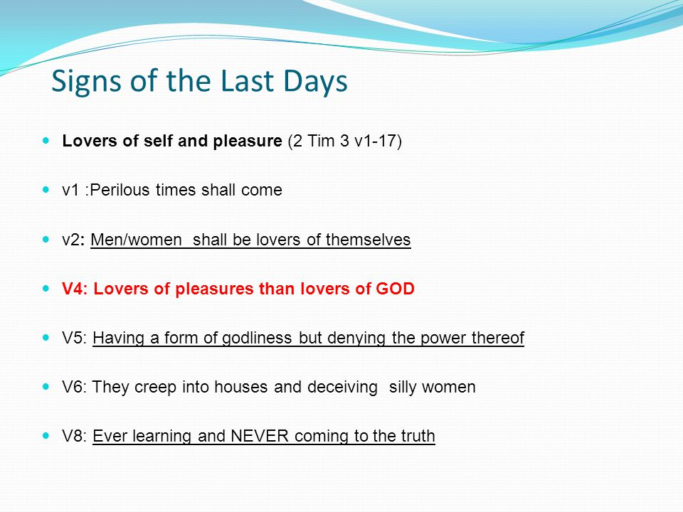 Signs of the Last Days Lovers of self and pleasure (2 Tim 3 v1-17) v1 :Perilous times shall come v2: Men/women shall be lovers of themselves V4: Lovers of pleasures than lovers of GOD V5: Having a form of godliness but denying the power thereof V6: They creep into houses and deceiving silly women V8: Ever learning and NEVER coming to the truth