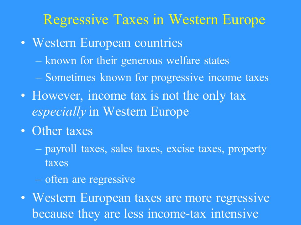 Regressive Taxes in Western Europe Western European countries –known for their generous welfare states –Sometimes known for progressive income taxes However, income tax is not the only tax especially in Western Europe Other taxes –payroll taxes, sales taxes, excise taxes, property taxes –often are regressive Western European taxes are more regressive because they are less income-tax intensive