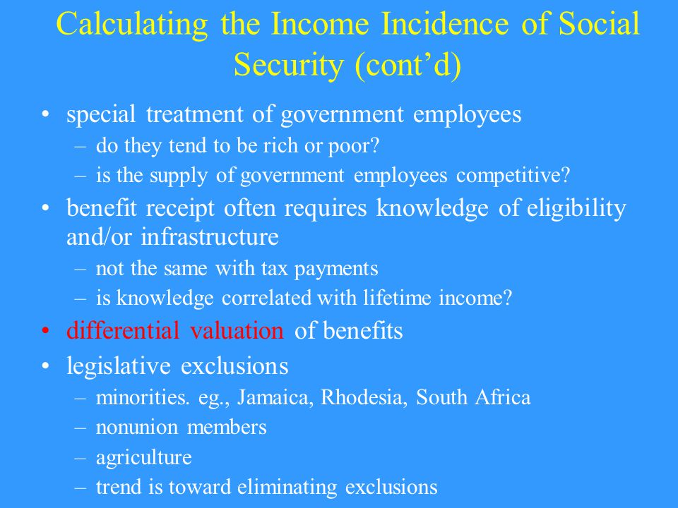Calculating the Income Incidence of Social Security (cont'd) special treatment of government employees –do they tend to be rich or poor.