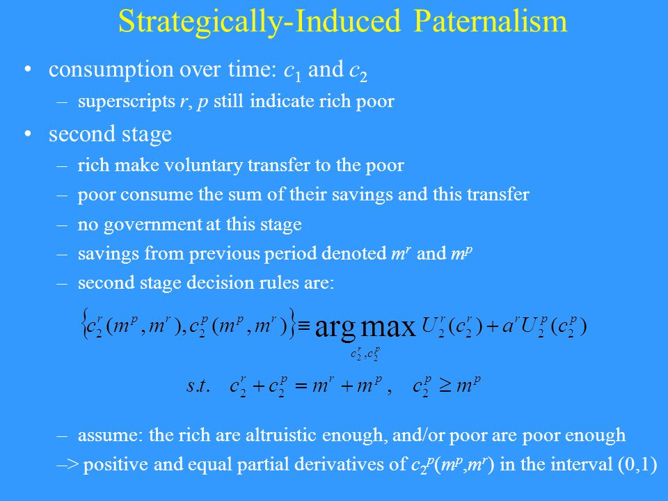 Strategically-Induced Paternalism consumption over time: c 1 and c 2 –superscripts r, p still indicate rich poor second stage –rich make voluntary transfer to the poor –poor consume the sum of their savings and this transfer –no government at this stage –savings from previous period denoted m r and m p –second stage decision rules are: –assume: the rich are altruistic enough, and/or poor are poor enough –> positive and equal partial derivatives of c 2 p (m p,m r ) in the interval (0,1)