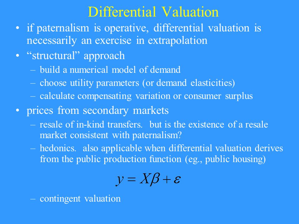 Differential Valuation if paternalism is operative, differential valuation is necessarily an exercise in extrapolation structural approach –build a numerical model of demand –choose utility parameters (or demand elasticities) –calculate compensating variation or consumer surplus prices from secondary markets –resale of in-kind transfers.