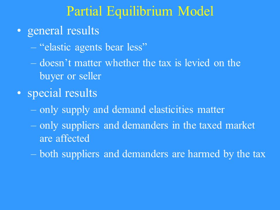 Partial Equilibrium Model general results – elastic agents bear less –doesn't matter whether the tax is levied on the buyer or seller special results –only supply and demand elasticities matter –only suppliers and demanders in the taxed market are affected –both suppliers and demanders are harmed by the tax
