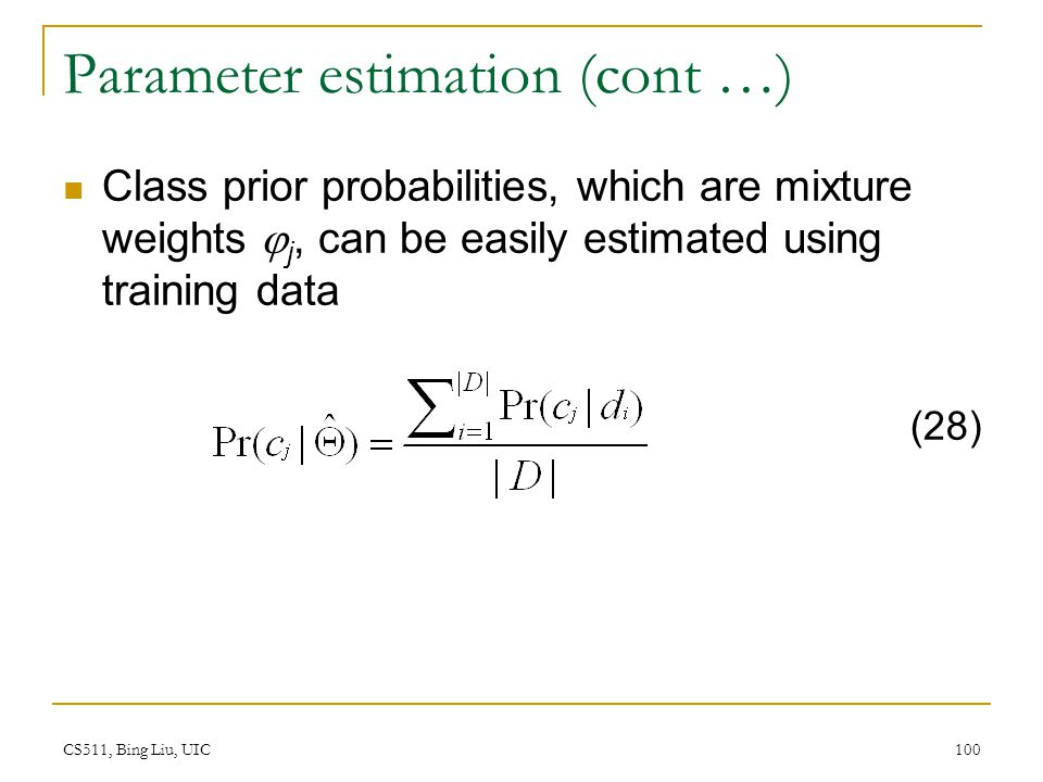 CS511, Bing Liu, UIC 100 Parameter estimation (cont …) Class prior probabilities, which are mixture weights  j, can be easily estimated using trainin