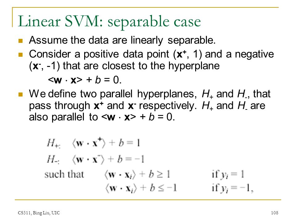 CS511, Bing Liu, UIC 108 Linear SVM: separable case Assume the data are linearly separable. Consider a positive data point (x +, 1) and a negative (x