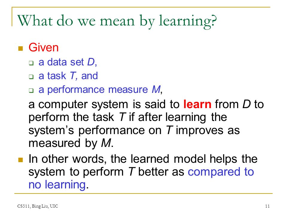 CS511, Bing Liu, UIC 11 What do we mean by learning? Given  a data set D,  a task T, and  a performance measure M, a computer system is said to lea
