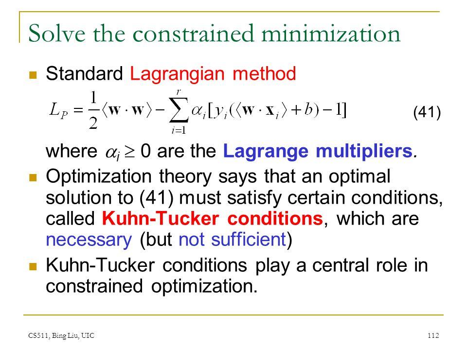 CS511, Bing Liu, UIC 112 Solve the constrained minimization Standard Lagrangian method where  i  0 are the Lagrange multipliers. Optimization theory