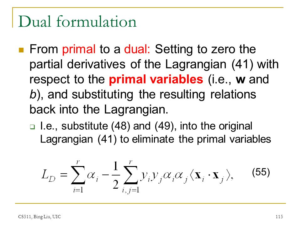 CS511, Bing Liu, UIC 115 Dual formulation From primal to a dual: Setting to zero the partial derivatives of the Lagrangian (41) with respect to the pr