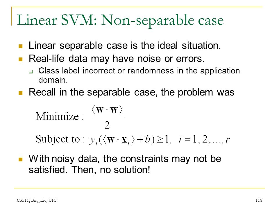 CS511, Bing Liu, UIC 118 Linear SVM: Non-separable case Linear separable case is the ideal situation. Real-life data may have noise or errors.  Class