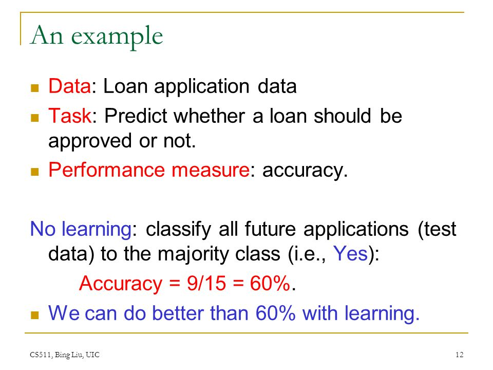 CS511, Bing Liu, UIC 12 An example Data: Loan application data Task: Predict whether a loan should be approved or not. Performance measure: accuracy.