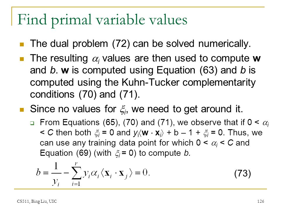 CS511, Bing Liu, UIC 126 Find primal variable values The dual problem (72) can be solved numerically. The resulting  i values are then used to comput