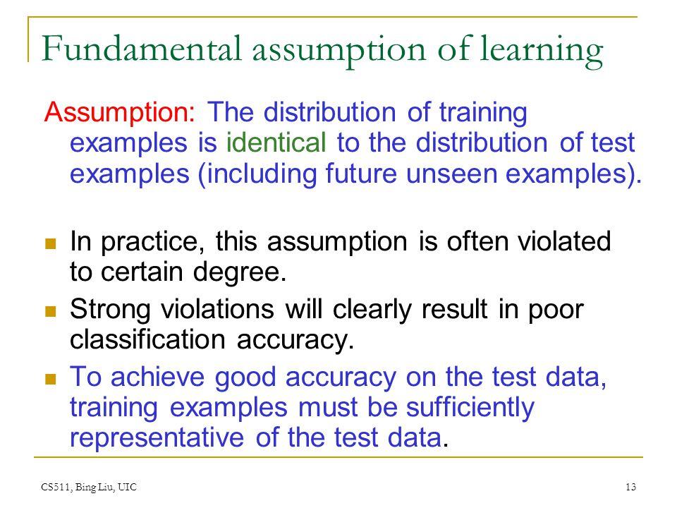 CS511, Bing Liu, UIC 13 Fundamental assumption of learning Assumption: The distribution of training examples is identical to the distribution of test