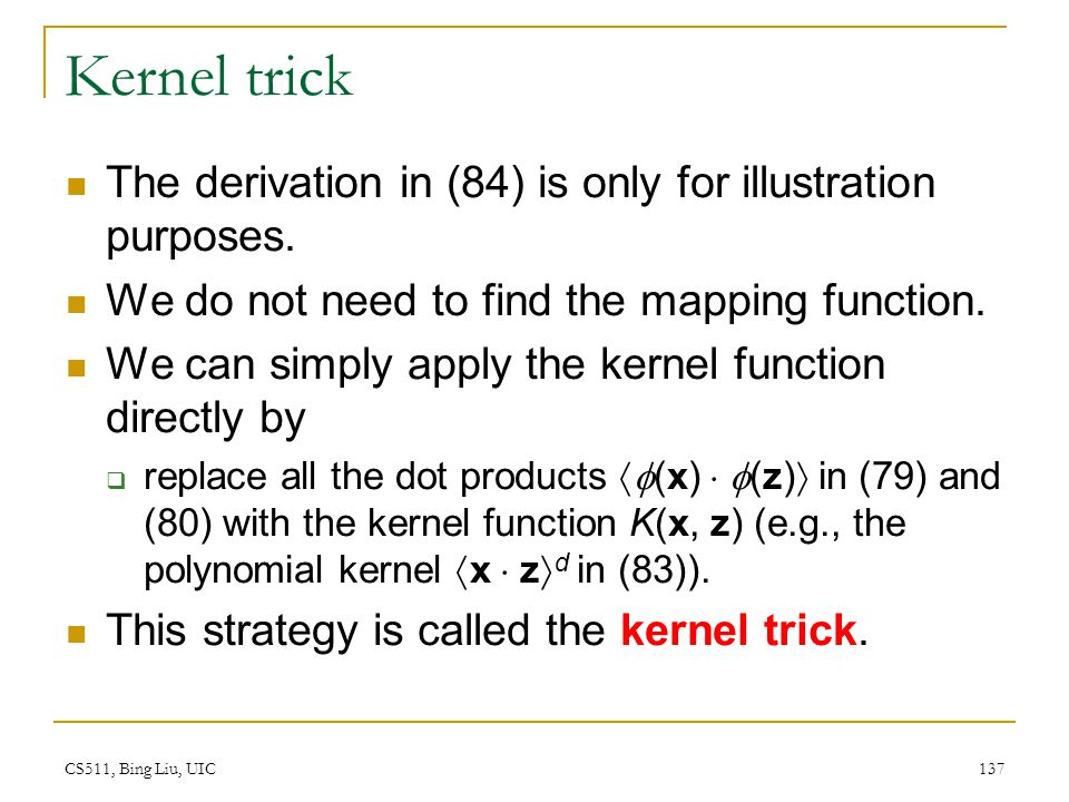CS511, Bing Liu, UIC 137 Kernel trick The derivation in (84) is only for illustration purposes. We do not need to find the mapping function. We can si