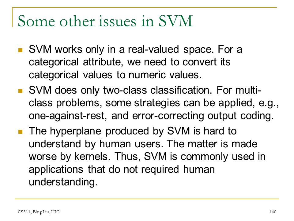 CS511, Bing Liu, UIC 140 Some other issues in SVM SVM works only in a real-valued space. For a categorical attribute, we need to convert its categoric