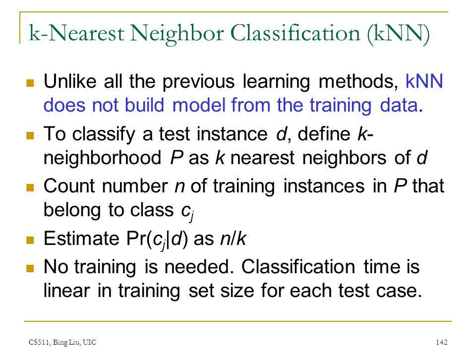 CS511, Bing Liu, UIC 142 k-Nearest Neighbor Classification (kNN) Unlike all the previous learning methods, kNN does not build model from the training