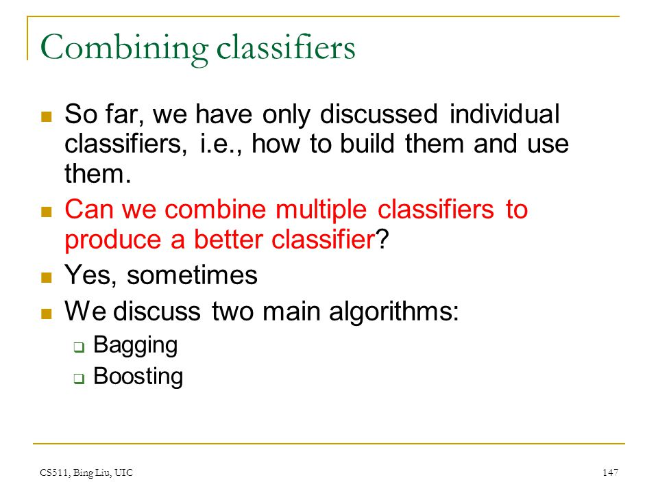 CS511, Bing Liu, UIC 147 Combining classifiers So far, we have only discussed individual classifiers, i.e., how to build them and use them. Can we com