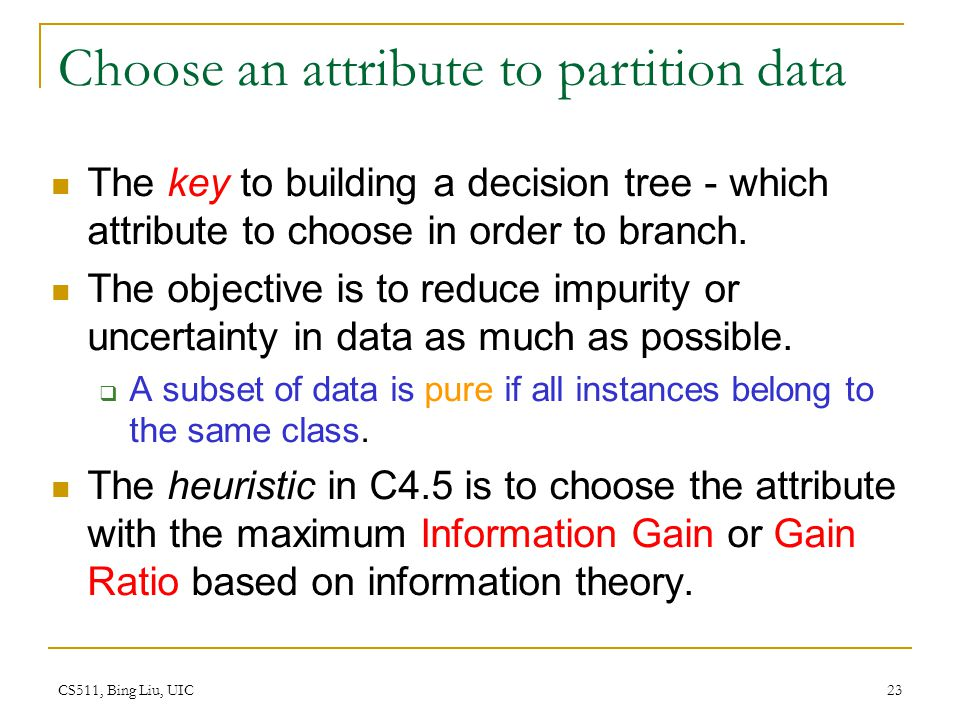 CS511, Bing Liu, UIC 23 Choose an attribute to partition data The key to building a decision tree - which attribute to choose in order to branch. The