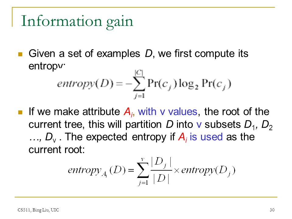 CS511, Bing Liu, UIC 30 Information gain Given a set of examples D, we first compute its entropy: If we make attribute A i, with v values, the root of