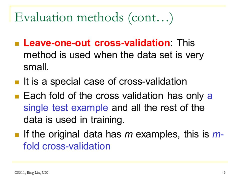 CS511, Bing Liu, UIC 43 Evaluation methods (cont…) Leave-one-out cross-validation: This method is used when the data set is very small. It is a specia