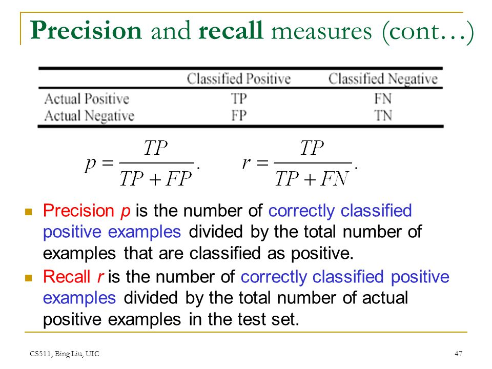 CS511, Bing Liu, UIC 47 Precision and recall measures (cont…) Precision p is the number of correctly classified positive examples divided by the total