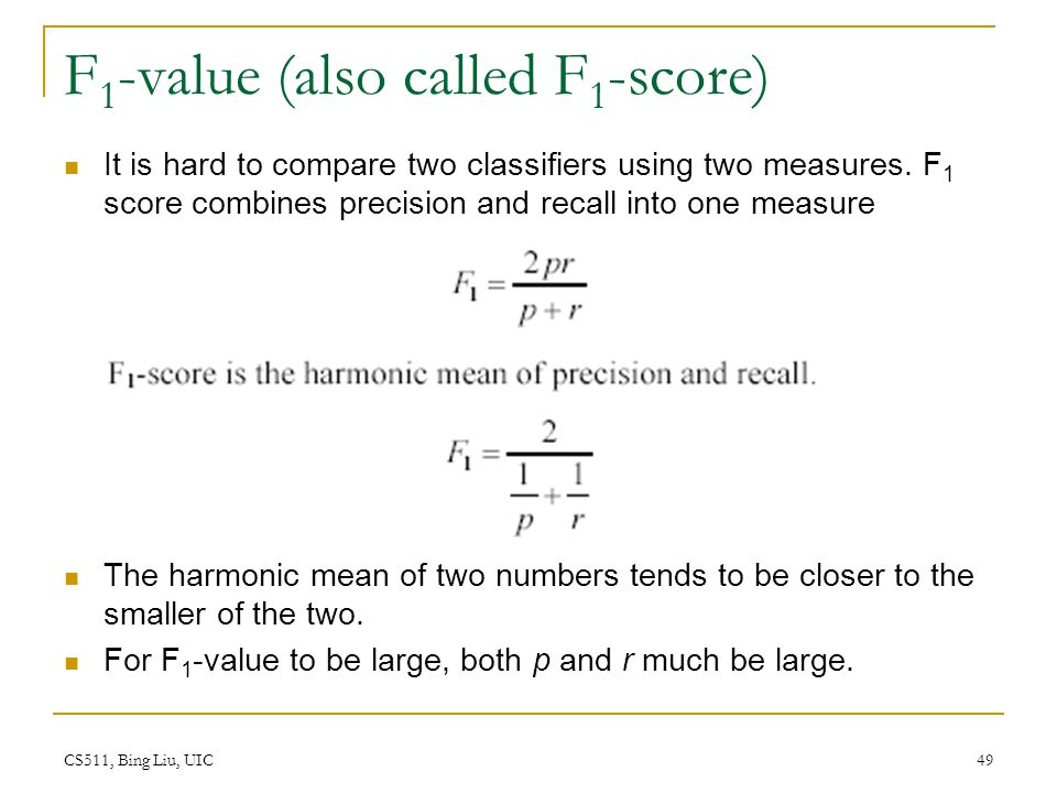CS511, Bing Liu, UIC 49 F 1 -value (also called F 1 -score) It is hard to compare two classifiers using two measures. F 1 score combines precision and