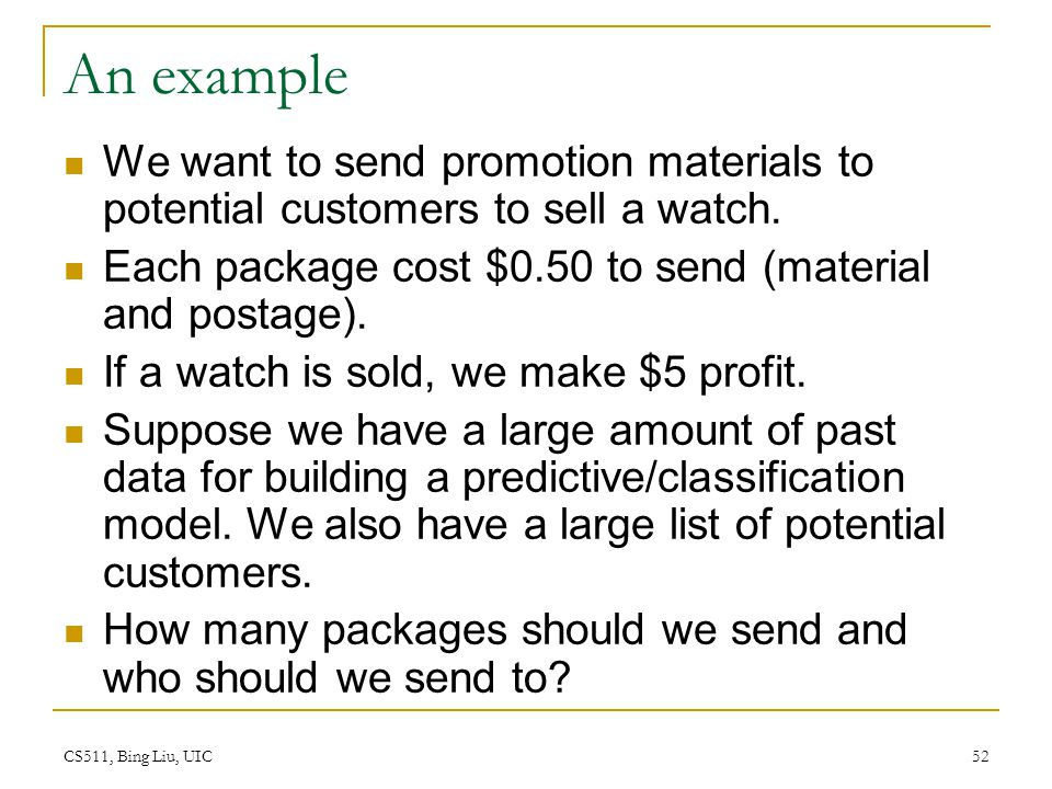 CS511, Bing Liu, UIC 52 An example We want to send promotion materials to potential customers to sell a watch. Each package cost $0.50 to send (materi