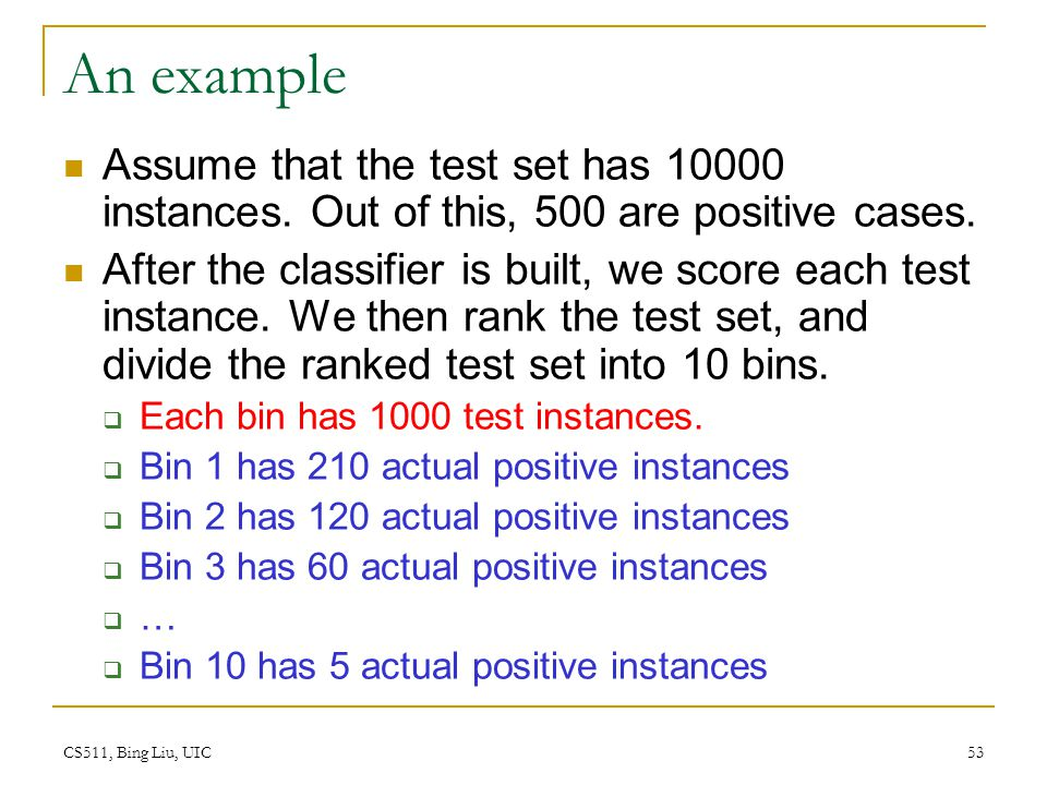 CS511, Bing Liu, UIC 53 An example Assume that the test set has 10000 instances. Out of this, 500 are positive cases. After the classifier is built, w