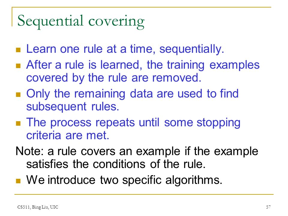 CS511, Bing Liu, UIC 57 Sequential covering Learn one rule at a time, sequentially. After a rule is learned, the training examples covered by the rule