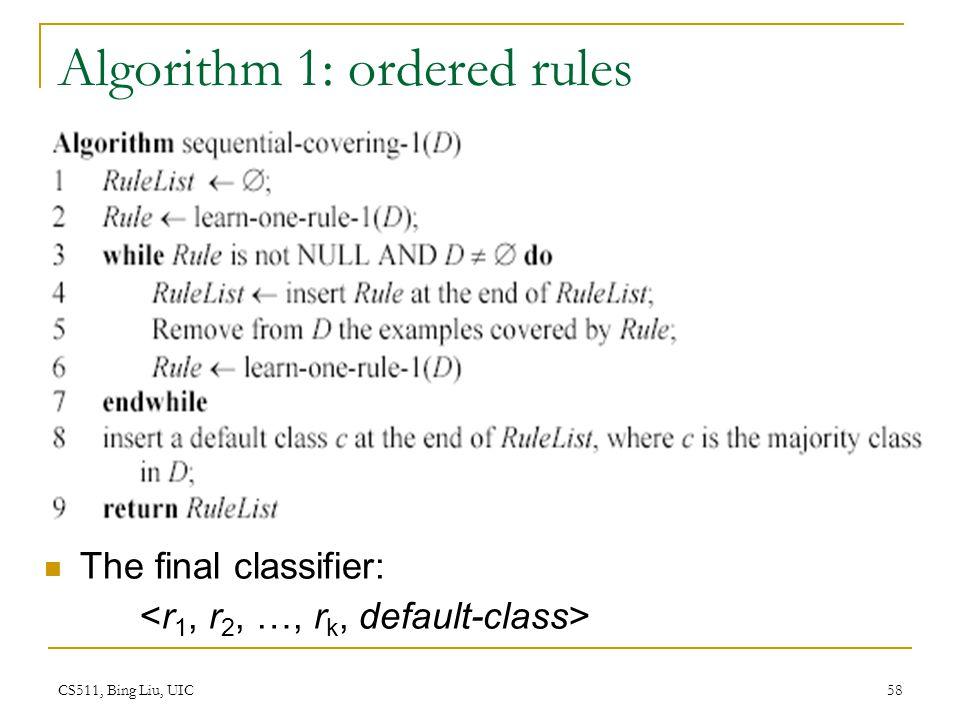 CS511, Bing Liu, UIC 58 Algorithm 1: ordered rules The final classifier: