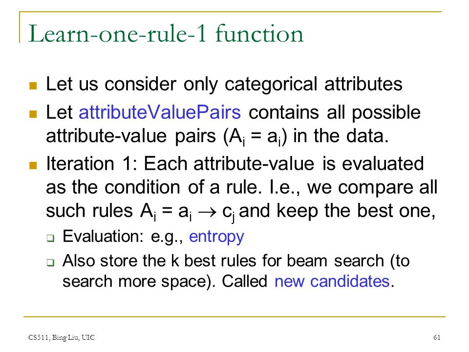 CS511, Bing Liu, UIC 61 Learn-one-rule-1 function Let us consider only categorical attributes Let attributeValuePairs contains all possible attribute-