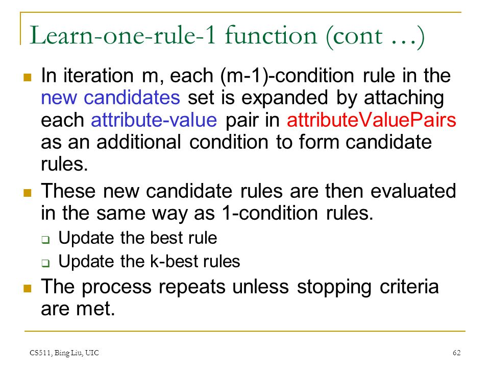 CS511, Bing Liu, UIC 62 Learn-one-rule-1 function (cont …) In iteration m, each (m-1)-condition rule in the new candidates set is expanded by attachin