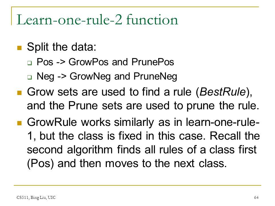 CS511, Bing Liu, UIC 64 Learn-one-rule-2 function Split the data:  Pos -> GrowPos and PrunePos  Neg -> GrowNeg and PruneNeg Grow sets are used to fi