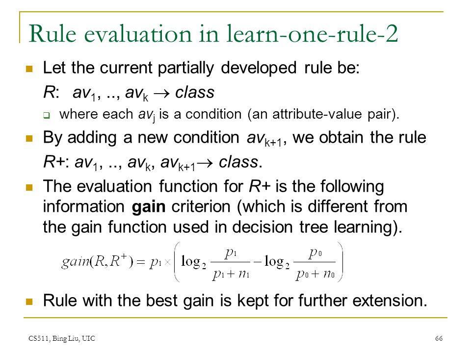 CS511, Bing Liu, UIC 66 Rule evaluation in learn-one-rule-2 Let the current partially developed rule be: R: av 1,.., av k  class  where each av j is