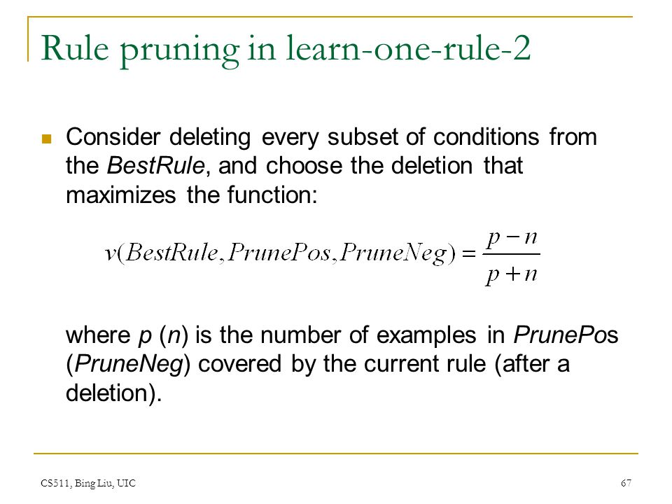 CS511, Bing Liu, UIC 67 Rule pruning in learn-one-rule-2 Consider deleting every subset of conditions from the BestRule, and choose the deletion that