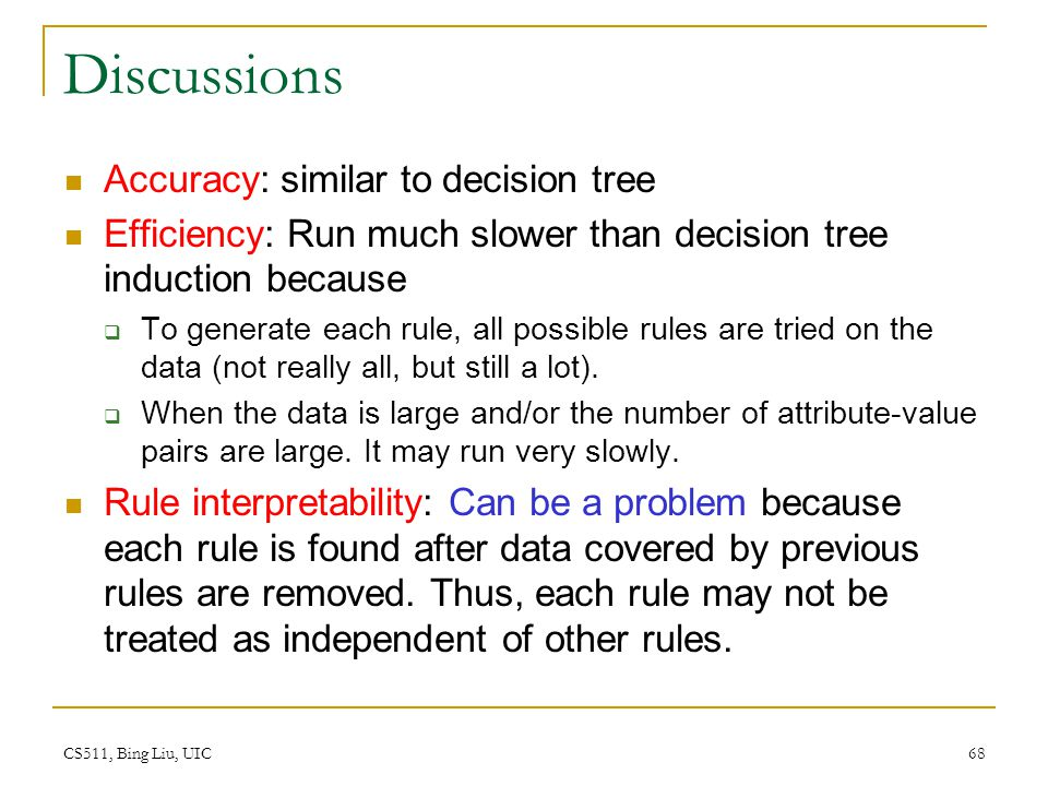 CS511, Bing Liu, UIC 68 Discussions Accuracy: similar to decision tree Efficiency: Run much slower than decision tree induction because  To generate