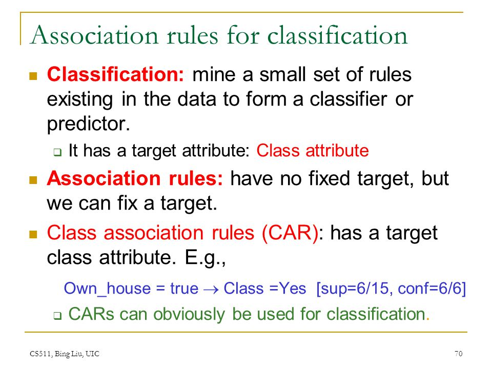 CS511, Bing Liu, UIC 70 Association rules for classification Classification: mine a small set of rules existing in the data to form a classifier or pr