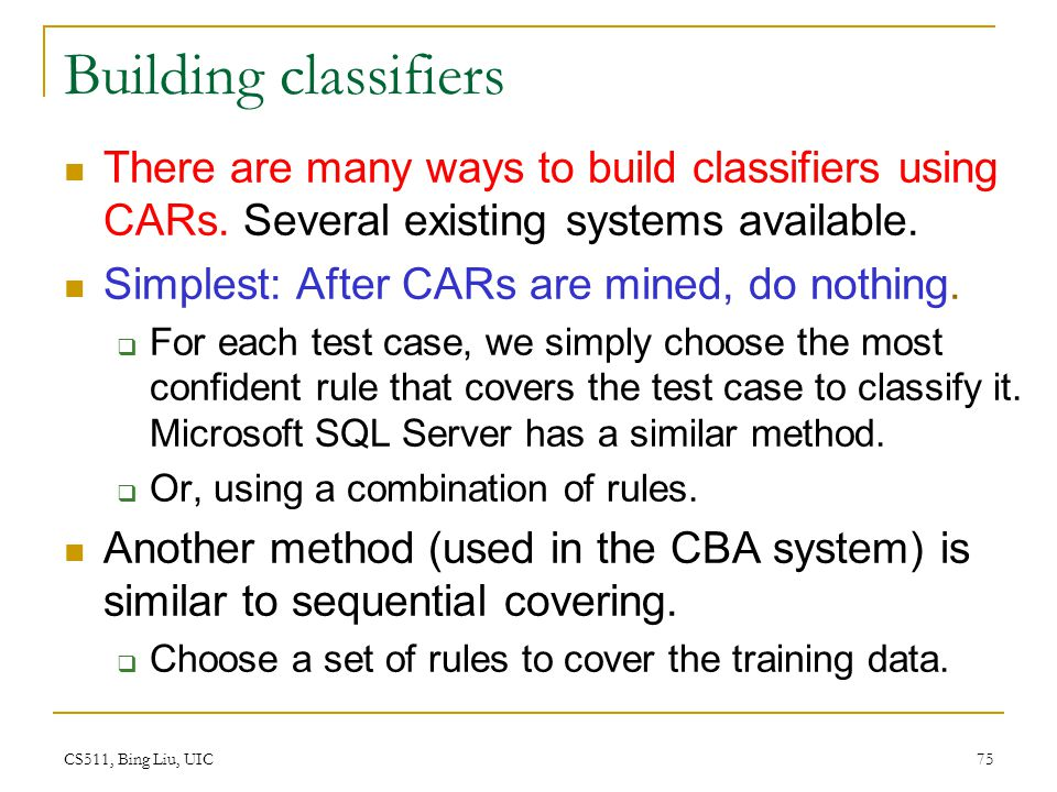 CS511, Bing Liu, UIC 75 Building classifiers There are many ways to build classifiers using CARs. Several existing systems available. Simplest: After
