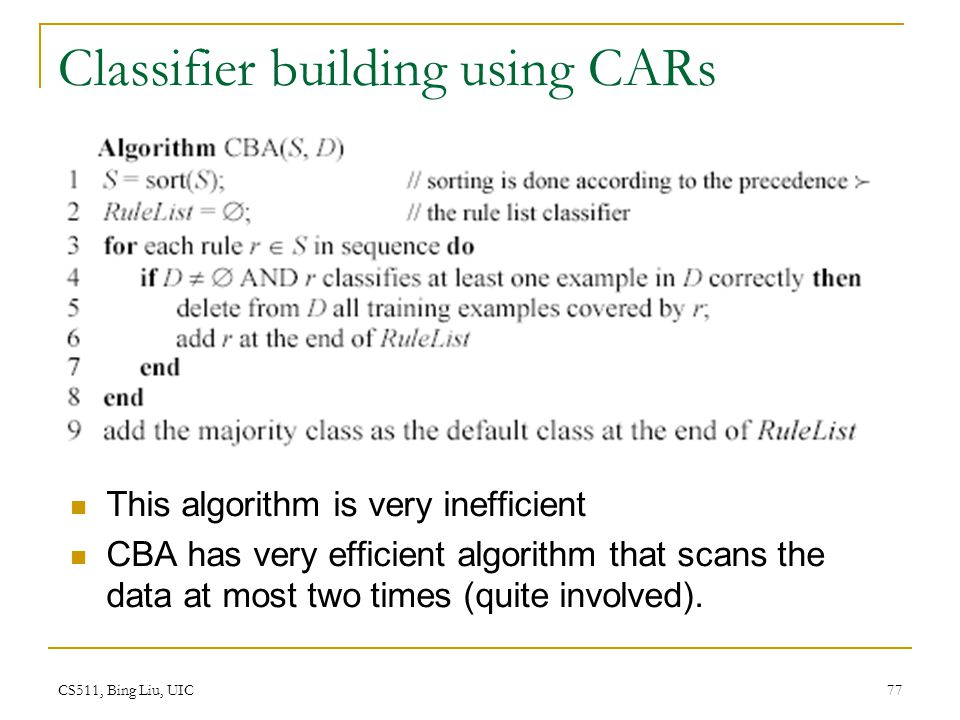 CS511, Bing Liu, UIC 77 Classifier building using CARs This algorithm is very inefficient CBA has very efficient algorithm that scans the data at most