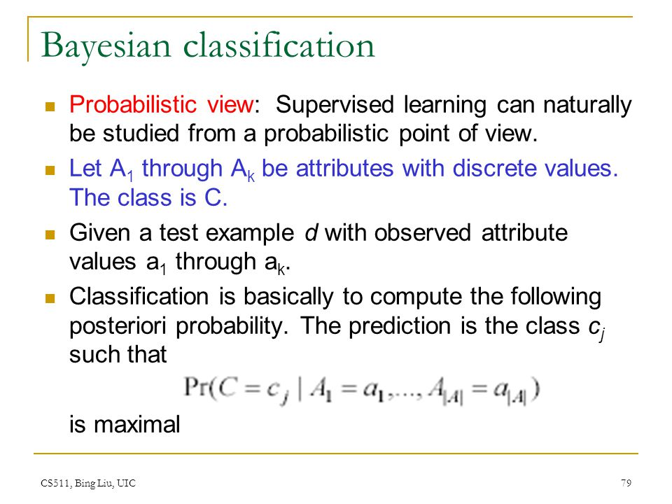 CS511, Bing Liu, UIC 79 Bayesian classification Probabilistic view: Supervised learning can naturally be studied from a probabilistic point of view. L
