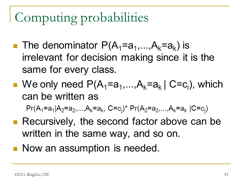 CS511, Bing Liu, UIC 81 Computing probabilities The denominator P(A 1 =a 1,...,A k =a k ) is irrelevant for decision making since it is the same for e