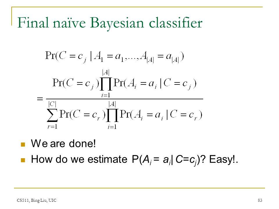 CS511, Bing Liu, UIC 83 Final naïve Bayesian classifier We are done! How do we estimate P(A i = a i | C=c j )? Easy!.