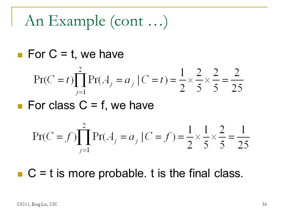 CS511, Bing Liu, UIC 86 An Example (cont …) For C = t, we have For class C = f, we have C = t is more probable. t is the final class.