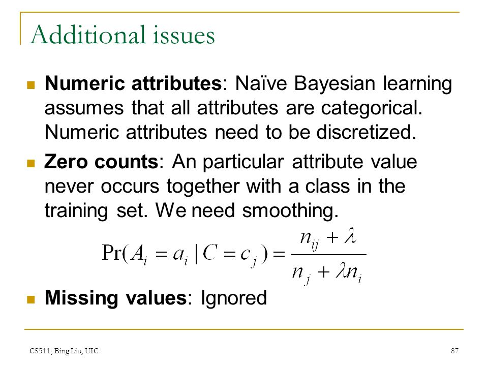 CS511, Bing Liu, UIC 87 Additional issues Numeric attributes: Naïve Bayesian learning assumes that all attributes are categorical. Numeric attributes