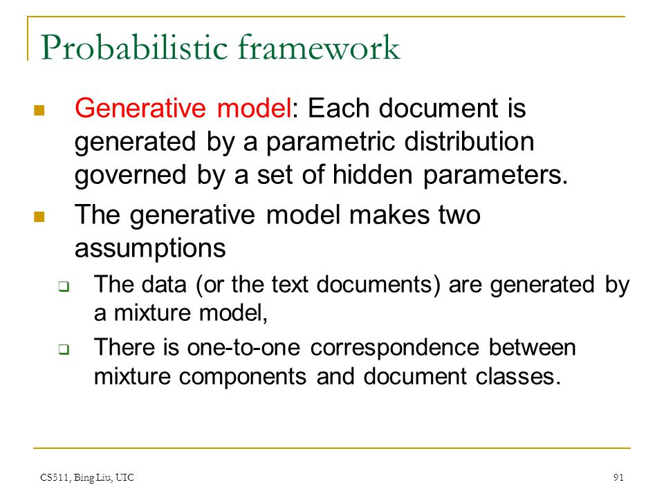 CS511, Bing Liu, UIC 91 Probabilistic framework Generative model: Each document is generated by a parametric distribution governed by a set of hidden
