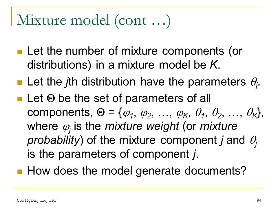 CS511, Bing Liu, UIC 94 Mixture model (cont …) Let the number of mixture components (or distributions) in a mixture model be K. Let the jth distributi